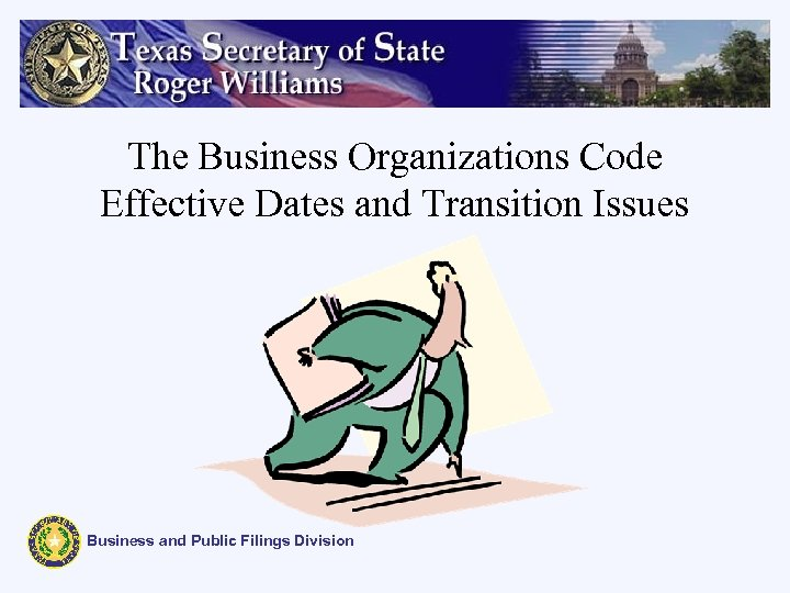 The Business Organizations Code Effective Dates and Transition Issues Business and Public Filings Division