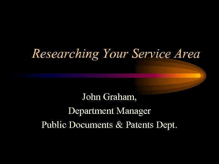 Researching Your Service Area John Graham, Department Manager Public Documents & Patents Dept.