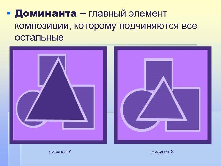 § Доминанта – главный элемент композиции, которому подчиняются все остальные рисунок 7 рисунок 8