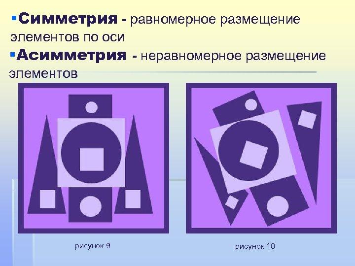 §Симметрия - равномерное размещение элементов по оси §Асимметрия - неравномерное размещение элементов рисунок 9