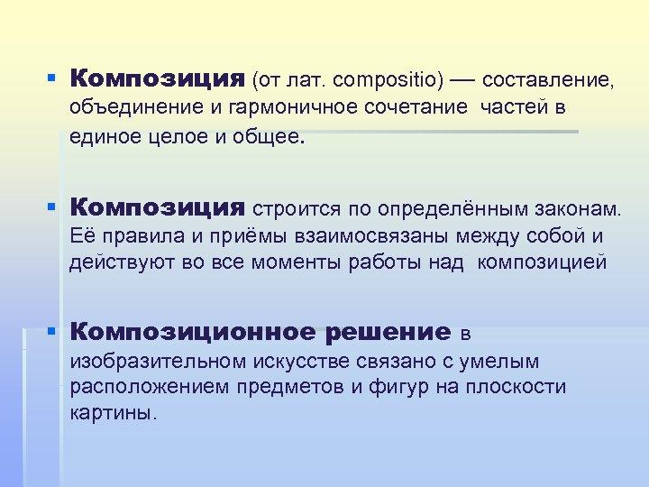 § Композиция (от лат. compositio) — составление, объединение и гармоничное сочетание частей в единое