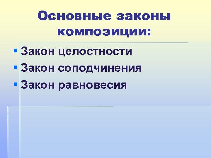 Основные законы композиции: § Закон целостности § Закон соподчинения § Закон равновесия