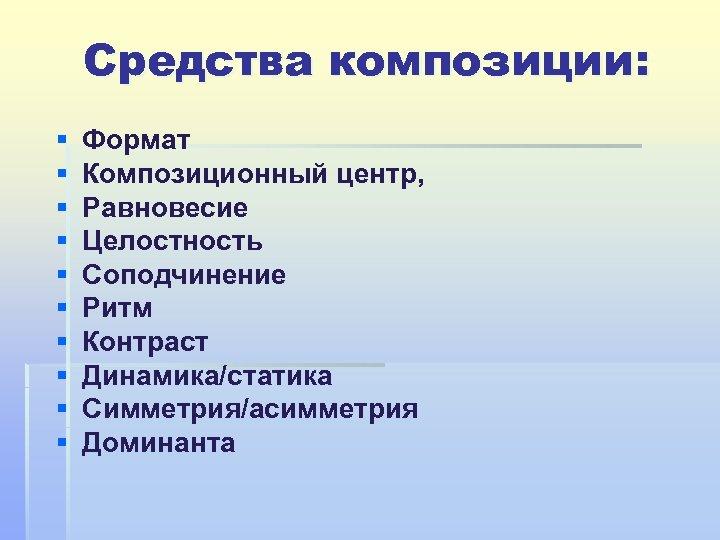 Средства композиции: § § § § § Формат Композиционный центр, Равновесие Целостность Соподчинение Ритм