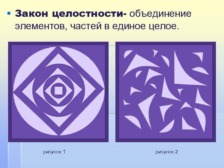 § Закон целостности- объединение элементов, частей в единое целое. рисунок 1 рисунок 2