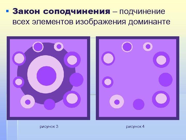 § Закон соподчинения – подчинение всех элементов изображения доминанте рисунок 3 рисунок 4