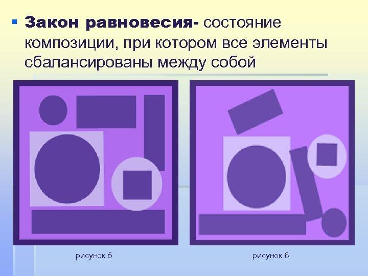 § Закон равновесия- состояние композиции, при котором все элементы сбалансированы между собой рисунок 5