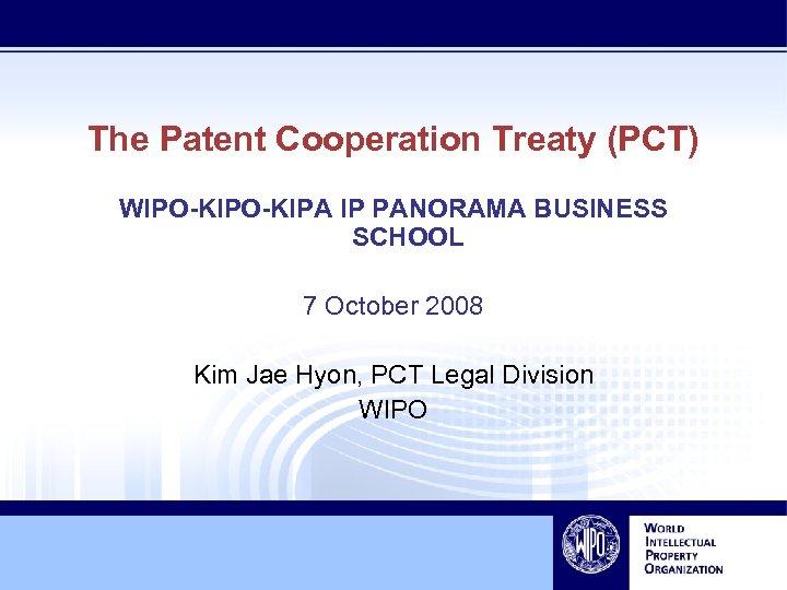 The Patent Cooperation Treaty (PCT) WIPO-KIPA IP PANORAMA BUSINESS SCHOOL 7 October 2008 Kim