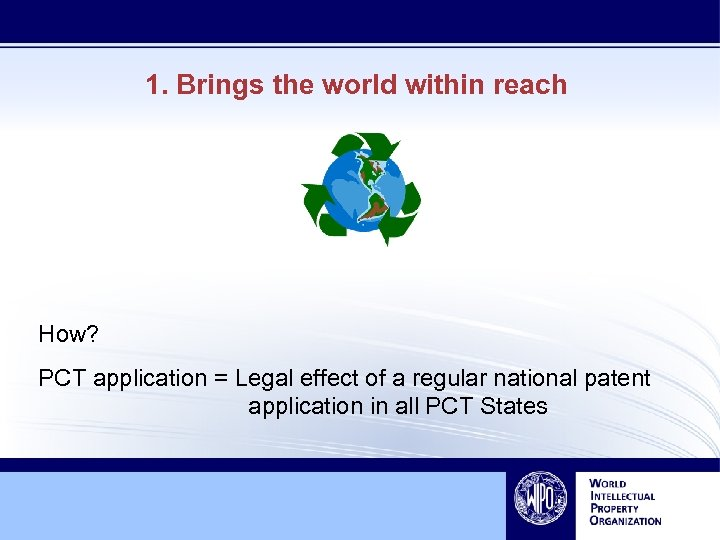 1. Brings the world within reach How? PCT application = Legal effect of a