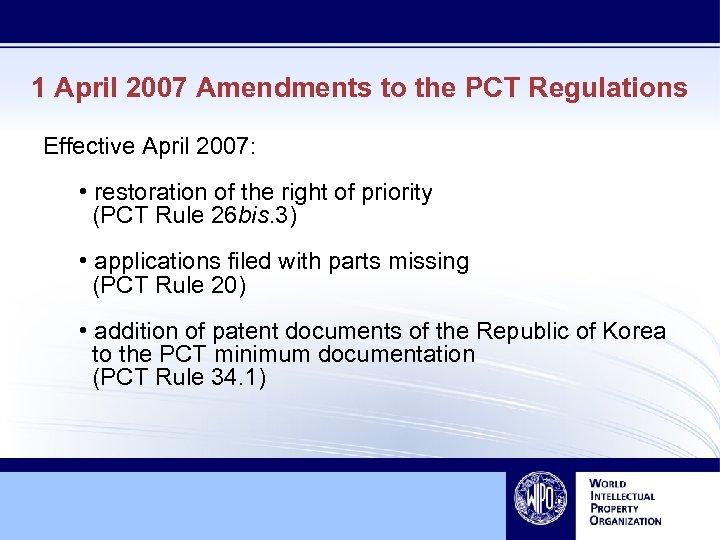 1 April 2007 Amendments to the PCT Regulations Effective April 2007: • restoration of
