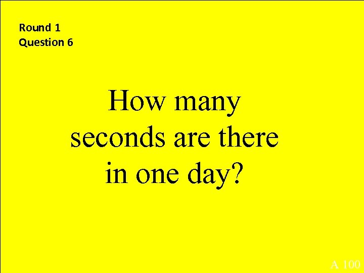 Round 1 Question 6 How many seconds are there in one day? A 100