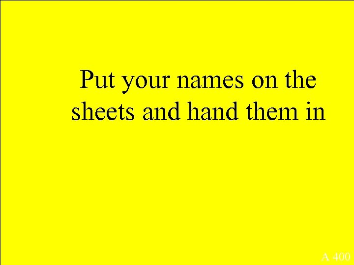 Put your names on the sheets and hand them in A 400