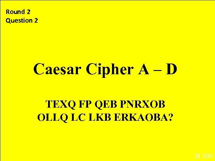 Round 2 Question 2 Caesar Cipher A – D TEXQ FP QEB PNRXOB OLLQ