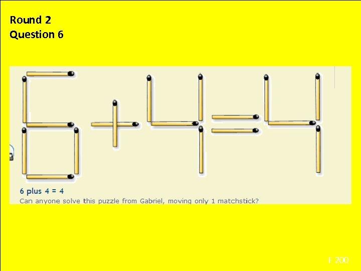 Round 2 Question 6 F 200