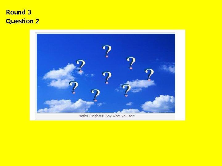 Round 3 Question 2