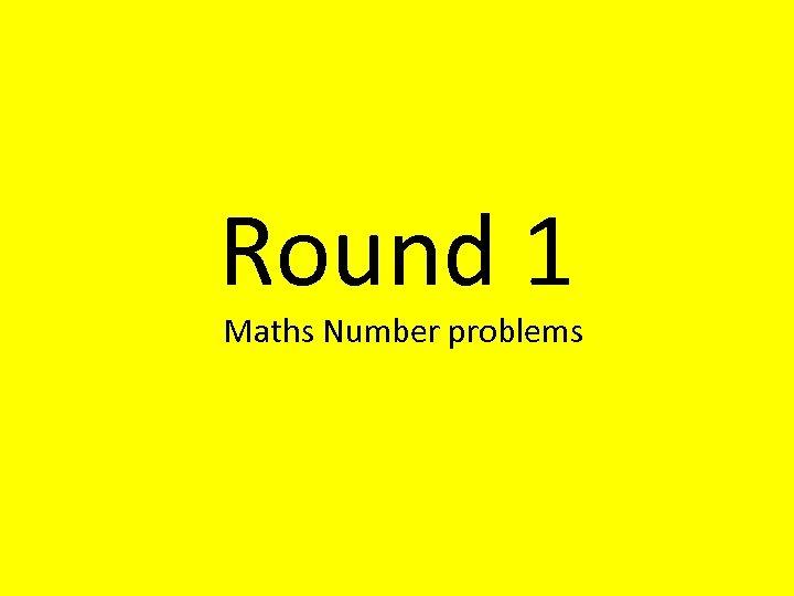 Round 1 Maths Number problems