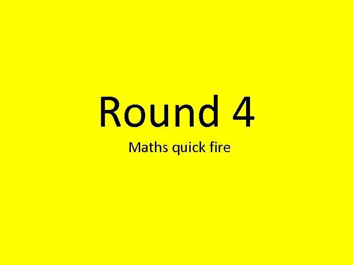 Round 4 Maths quick fire