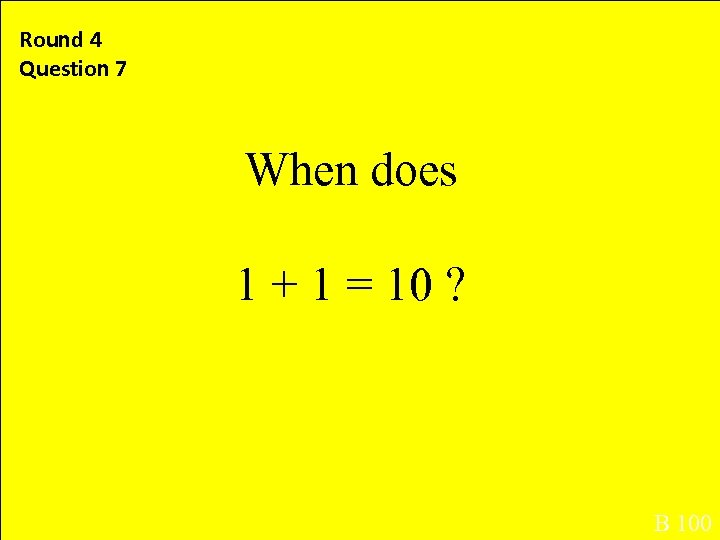 Round 4 Question 7 When does 1 + 1 = 10 ? B 100