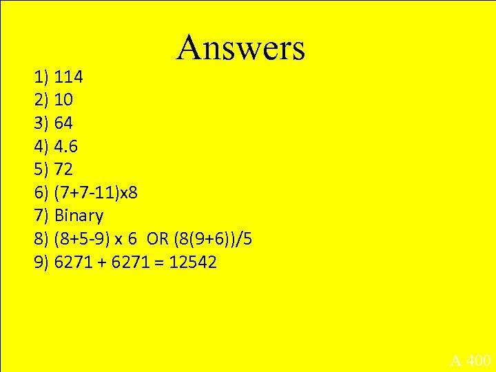 Answers 1) 114 2) 10 3) 64 4) 4. 6 5) 72 6) (7+7