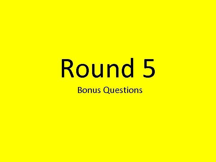 Round 5 Bonus Questions