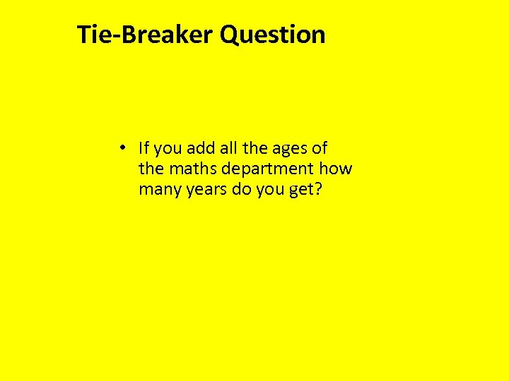 Tie-Breaker Question • If you add all the ages of the maths department how