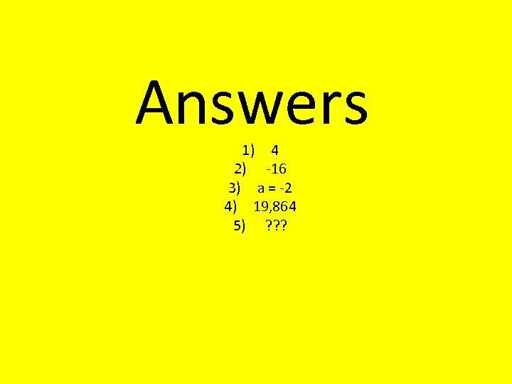Answers 1) 4 2) -16 3) a = -2 4) 19, 864 5) ?