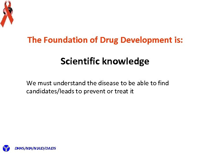 The Foundation of Drug Development is: Scientific knowledge We must understand the disease to