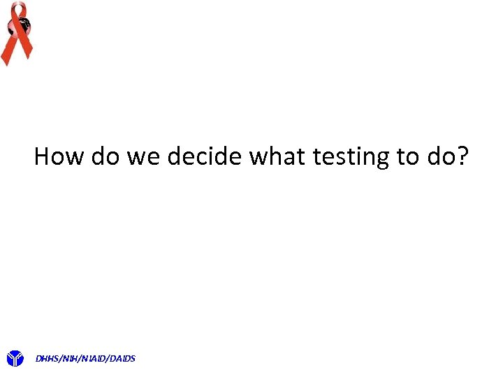 How do we decide what testing to do? DHHS/NIH/NIAID/DAIDS
