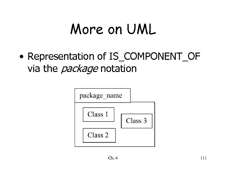 More on UML • Representation of IS_COMPONENT_OF via the package notation Ch. 4 111