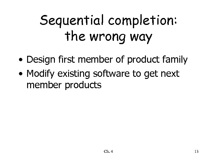 Sequential completion: the wrong way • Design first member of product family • Modify