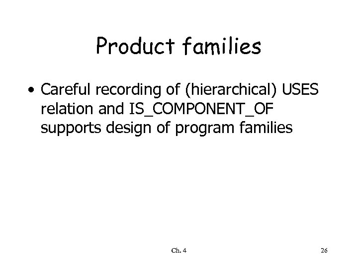 Product families • Careful recording of (hierarchical) USES relation and IS_COMPONENT_OF supports design of