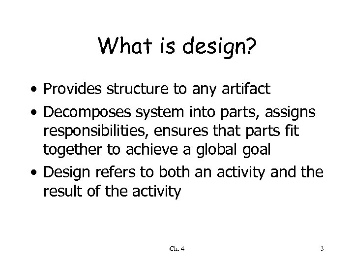 What is design? • Provides structure to any artifact • Decomposes system into parts,