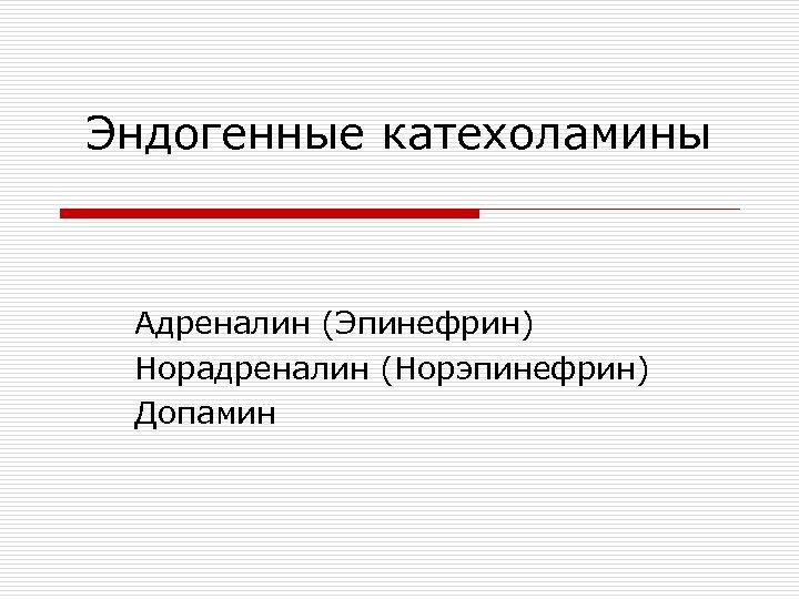 Эндогенные катехоламины Адреналин (Эпинефрин) Норадреналин (Норэпинефрин) Допамин