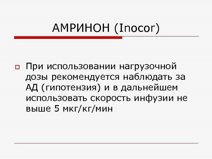 AМРИНОН (Inocor) o При использовании нагрузочной дозы рекомендуется наблюдать за АД (гипотензия) и в