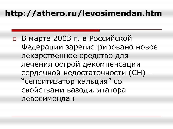 http: //athero. ru/levosimendan. htm o В марте 2003 г. в Российской Федерации зарегистрировано новое