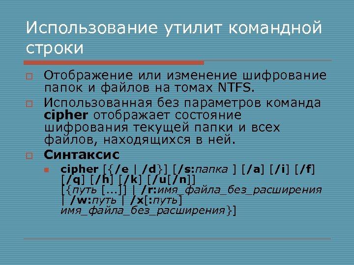 Использование утилит командной строки o o o Отображение или изменение шифрование папок и файлов