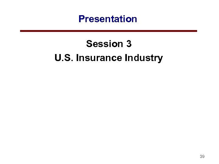 Presentation Session 3 U. S. Insurance Industry 39