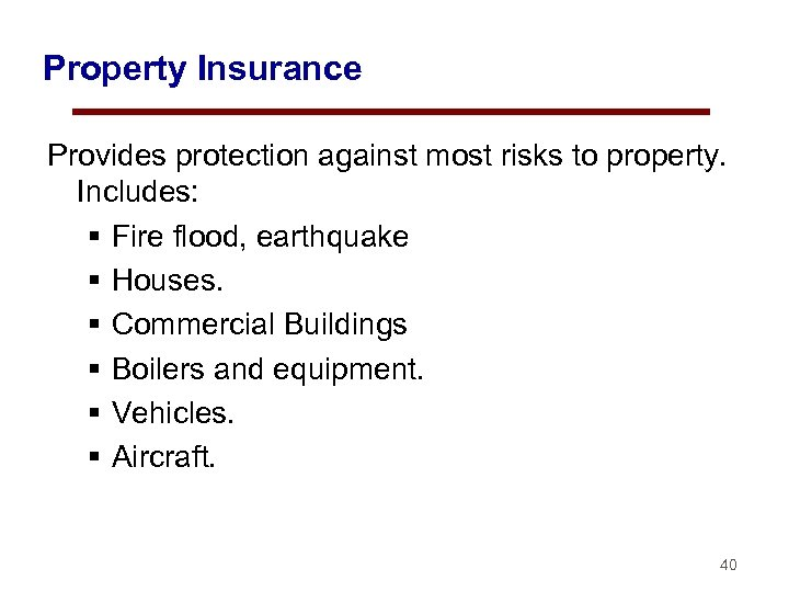 Property Insurance Provides protection against most risks to property. Includes: § Fire flood, earthquake