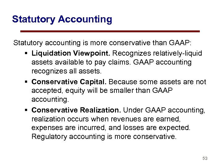 Statutory Accounting Statutory accounting is more conservative than GAAP: § Liquidation Viewpoint. Recognizes relatively-liquid
