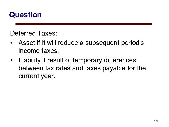 Question Deferred Taxes: • Asset if it will reduce a subsequent period's income taxes.