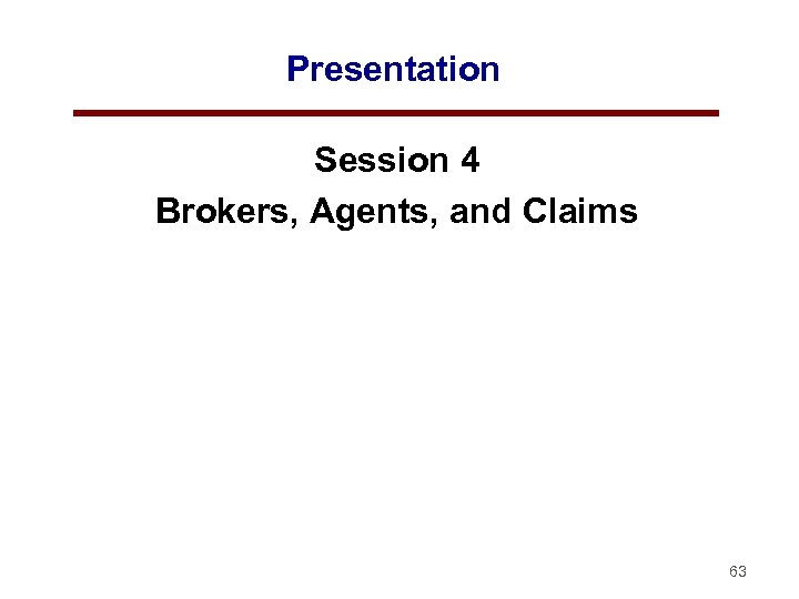 Presentation Session 4 Brokers, Agents, and Claims 63
