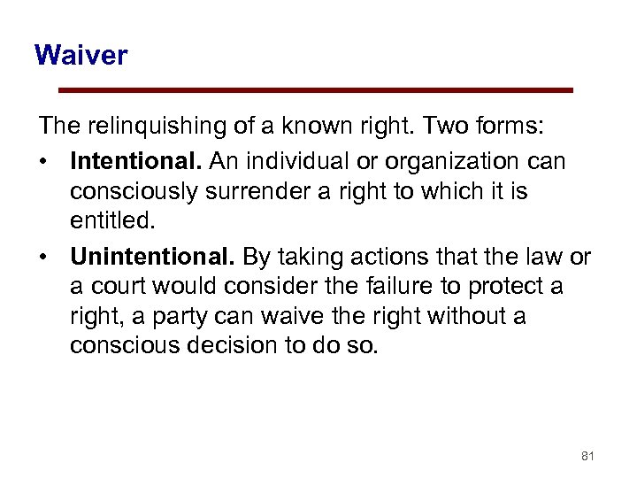 Waiver The relinquishing of a known right. Two forms: • Intentional. An individual or