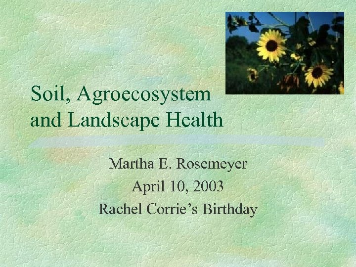Soil, Agroecosystem and Landscape Health Martha E. Rosemeyer April 10, 2003 Rachel Corrie's Birthday