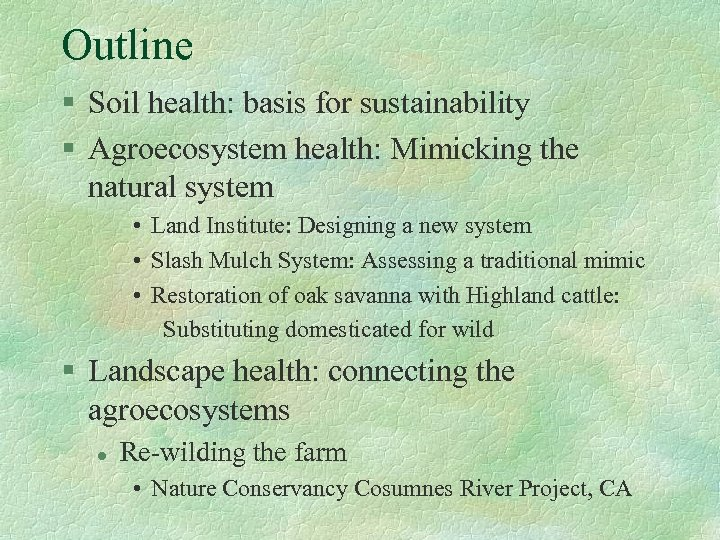 Outline § Soil health: basis for sustainability § Agroecosystem health: Mimicking the natural system
