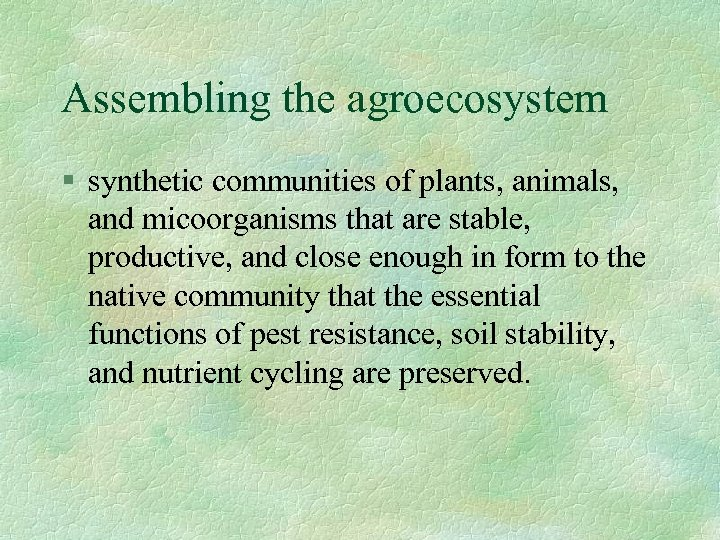 Assembling the agroecosystem § synthetic communities of plants, animals, and micoorganisms that are stable,