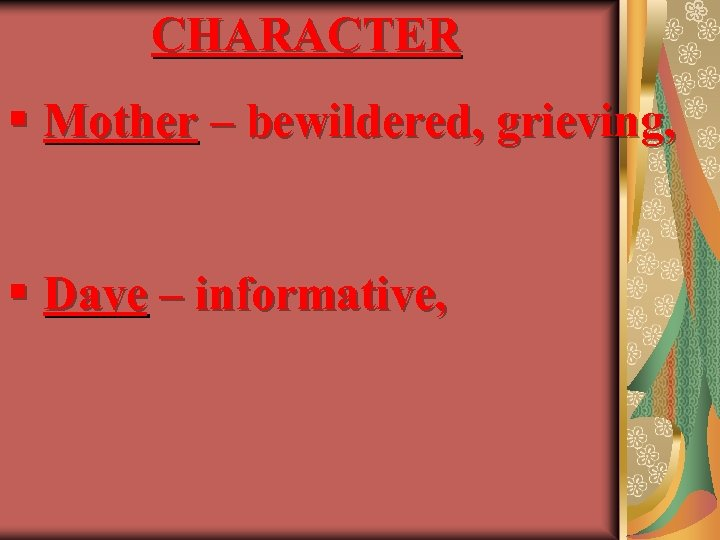 CHARACTER § Mother – bewildered, grieving, § Dave – informative,