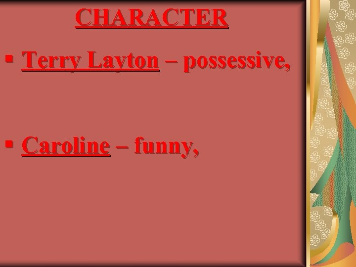CHARACTER § Terry Layton – possessive, § Caroline – funny,