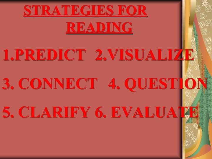 STRATEGIES FOR READING 1. PREDICT 2. VISUALIZE 3. CONNECT 4. QUESTION 5. CLARIFY 6.