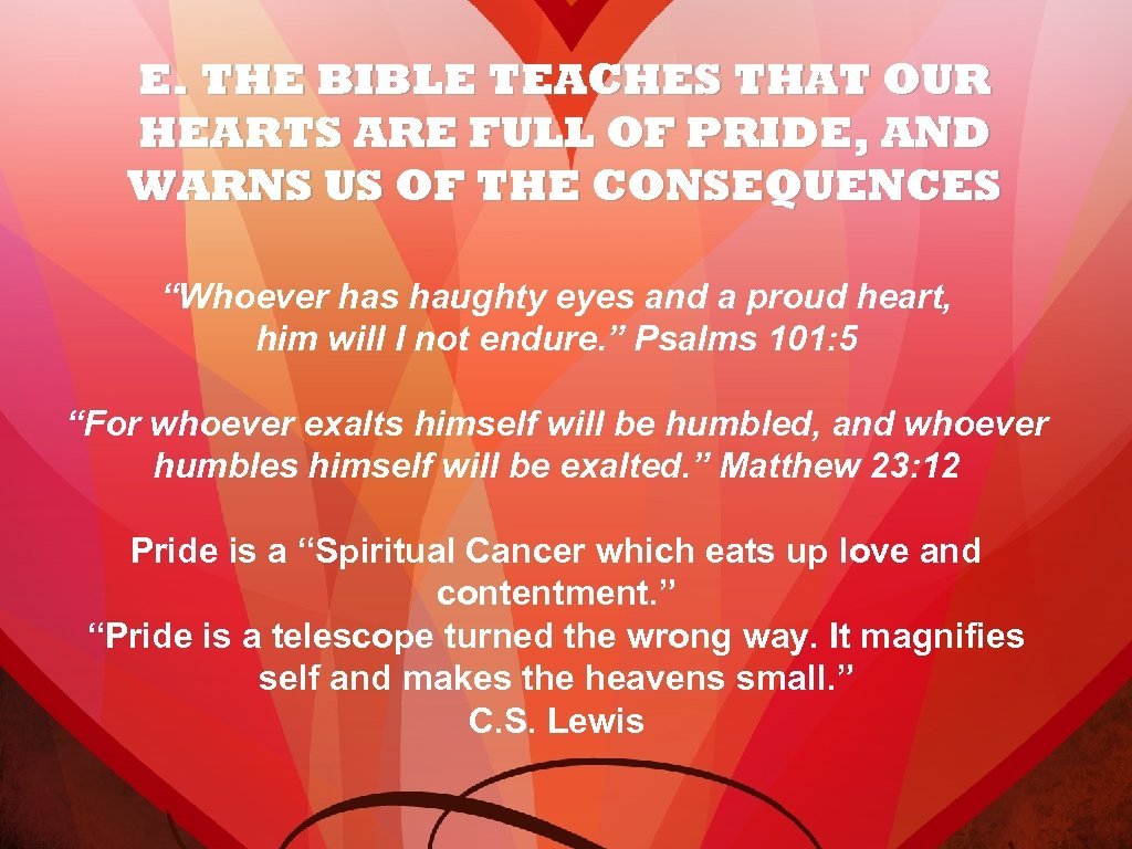 E. THE BIBLE TEACHES THAT OUR HEARTS ARE FULL OF PRIDE, AND WARNS US