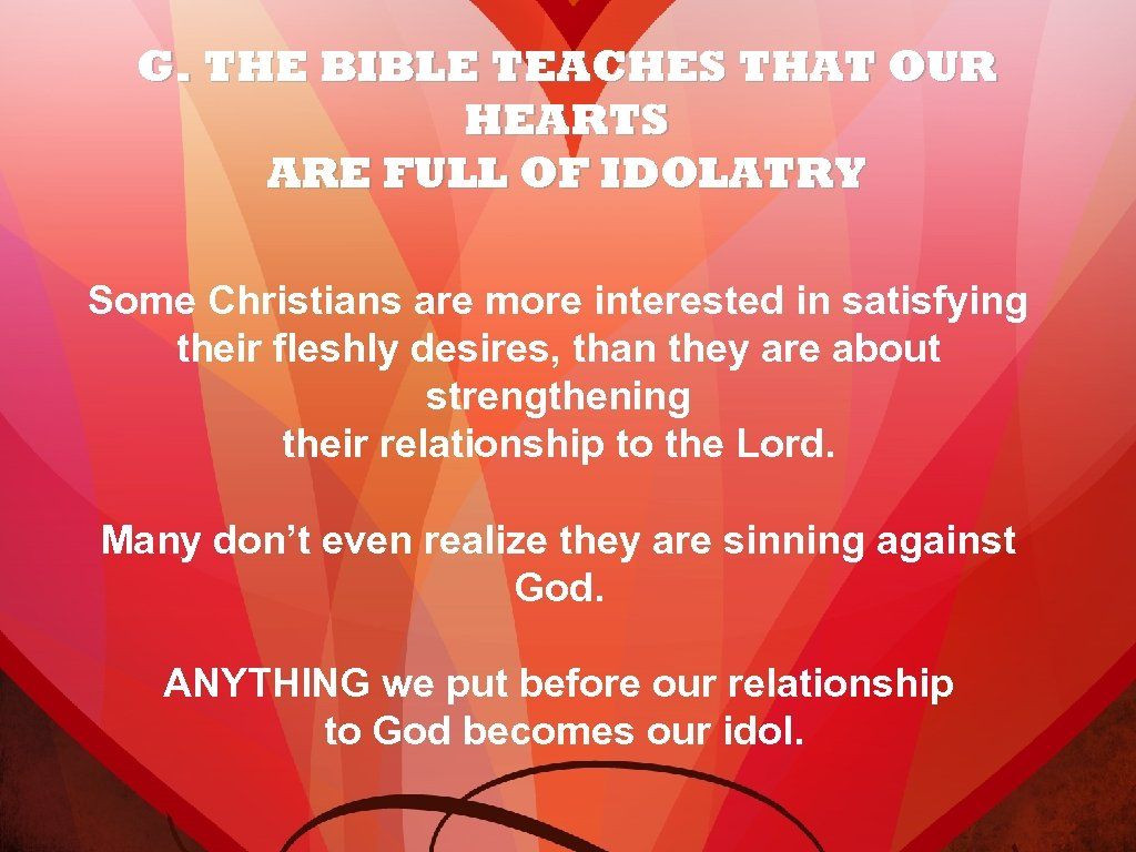 G. THE BIBLE TEACHES THAT OUR HEARTS ARE FULL OF IDOLATRY Some Christians are