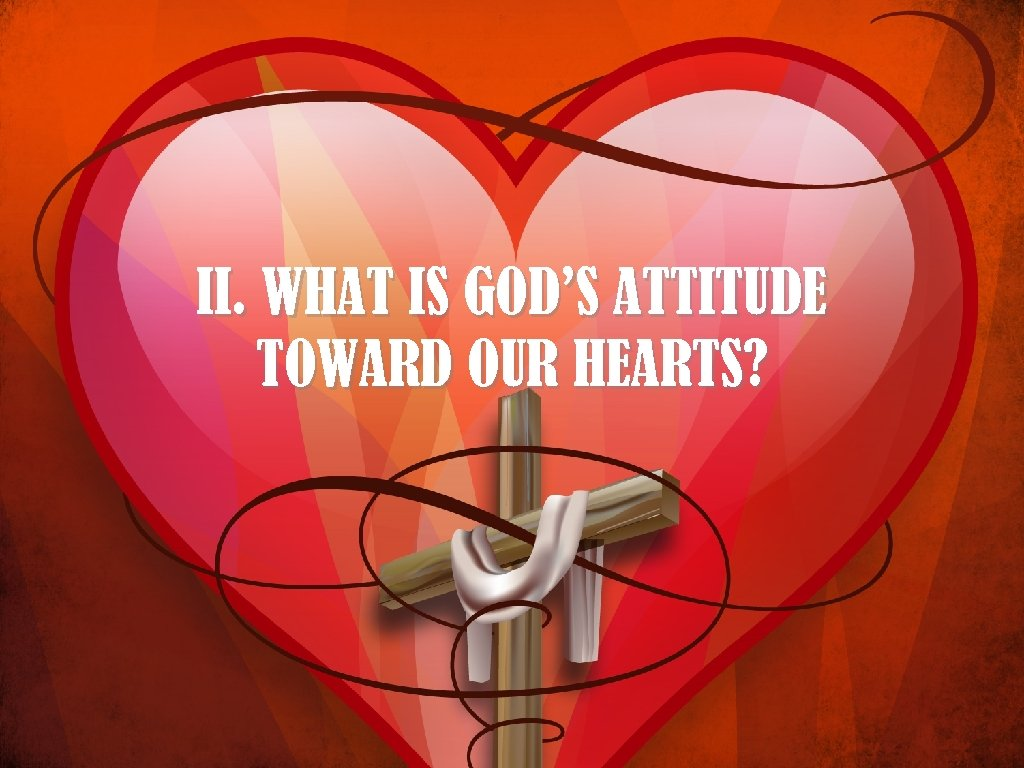 II. WHAT IS GOD'S ATTITUDE TOWARD OUR HEARTS?